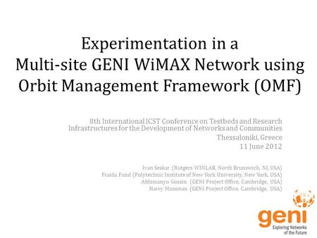 Experimentation in a Multi-site GENI WiMAX Network using Orbit Management Framework (OMF) 8th International ICST Conference on Testbeds and Research Infrastructures.