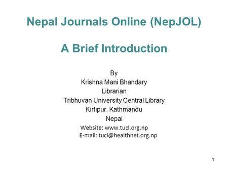 Nepal Journals Online (NepJOL) A Brief Introduction By Krishna Mani Bhandary Librarian Tribhuvan University Central Library Kirtipur, Kathmandu Nepal Website: