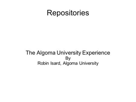 Repositories The Algoma University Experience By Robin Isard, Algoma University.