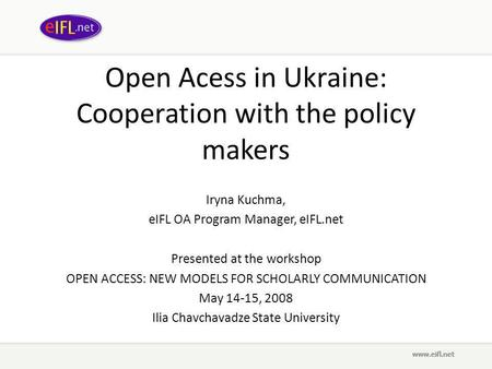 Open Acess in Ukraine: Cooperation with the policy makers Iryna Kuchma, eIFL OA Program Manager, eIFL.net Presented at the workshop OPEN ACCESS: NEW MODELS.