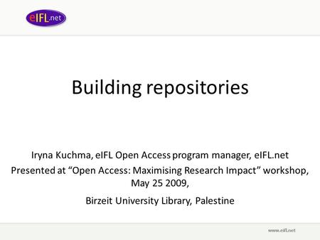 "Building repositories Iryna Kuchma, eIFL Open Access program manager, eIFL.net Presented at ""Open Access: Maximising Research Impact"" workshop, May 25."