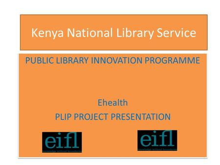 Kenya National Library Service PUBLIC LIBRARY INNOVATION PROGRAMME Ehealth PLIP PROJECT PRESENTATION PUBLIC LIBRARY INNOVATION PROGRAMME Ehealth PLIP PROJECT.