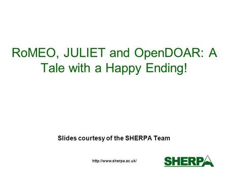 RoMEO, JULIET and OpenDOAR: A Tale with a Happy Ending! Slides courtesy of the SHERPA Team.