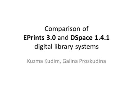 Comparison of EPrints 3.0 and DSpace 1.4.1 digital library systems Kuzma Kudim, Galina Proskudina.