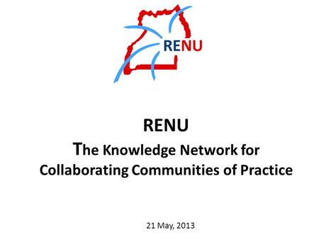 RENU T he Knowledge Network for Collaborating Communities of Practice 21 May, 2013.