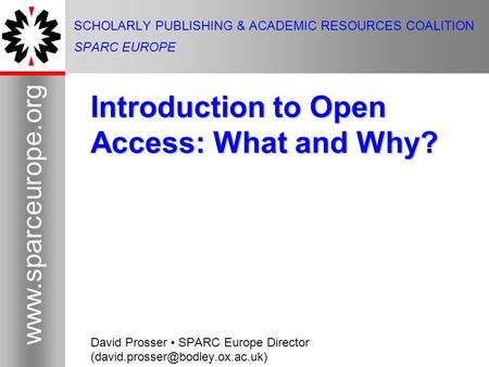 1 www.sparceurope.org 1 SCHOLARLY PUBLISHING & ACADEMIC RESOURCES COALITION SPARC EUROPE Introduction to Open Access: What and Why? David Prosser SPARC.