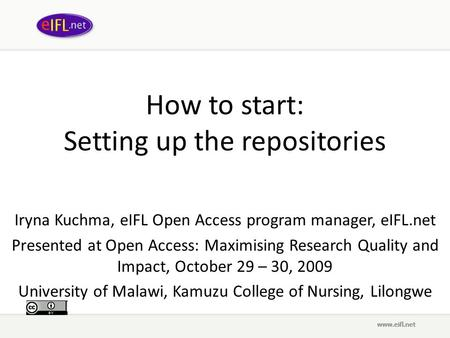 How to start: Setting up the repositories Iryna Kuchma, eIFL Open Access program manager, eIFL.net Presented at Open Access: Maximising Research Quality.