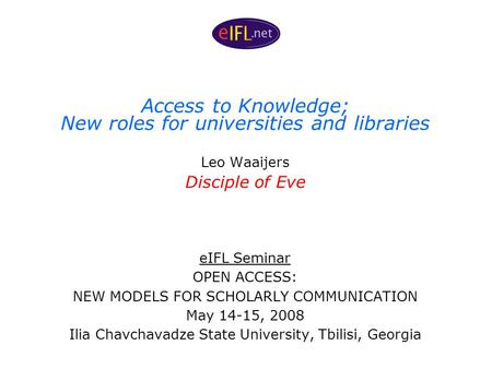 Access to Knowledge; New roles for universities and libraries Leo Waaijers Disciple of Eve eIFL Seminar OPEN ACCESS: NEW MODELS FOR SCHOLARLY COMMUNICATION.