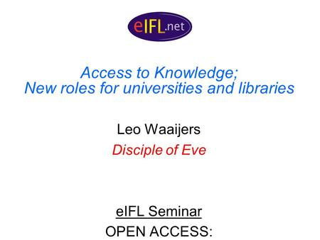 Access to Knowledge; New roles for universities and libraries Leo Waaijers Disciple of Eve eIFL Seminar OPEN ACCESS: EXPLORING SCHOLARLY COMMUNICATION.