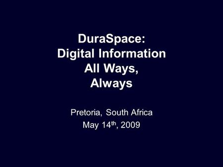 DuraSpace: Digital Information All Ways, Always Pretoria, South Africa May 14 th, 2009.