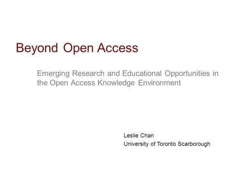 Emerging Research and Educational Opportunities in the Open Access Knowledge Environment Beyond Open Access Leslie Chan University of Toronto Scarborough.