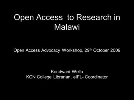 Open Access to Research in Malawi Open Access Advocacy Workshop, 29 th October 2009 Kondwani Wella KCN College Librarian, eIFL- Coordinator.
