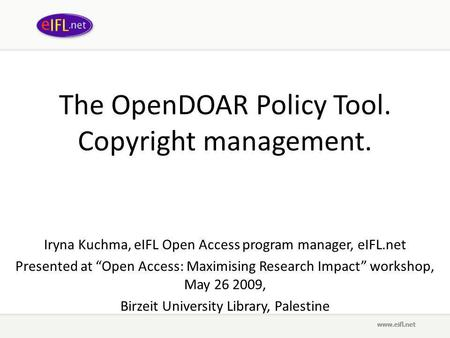 "The OpenDOAR Policy Tool. Copyright management. Iryna Kuchma, eIFL Open Access program manager, eIFL.net Presented at ""Open Access: Maximising Research."