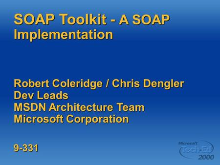 SOAP Toolkit - A SOAP Implementation Robert Coleridge / Chris Dengler Dev Leads MSDN Architecture Team Microsoft Corporation 9-331.