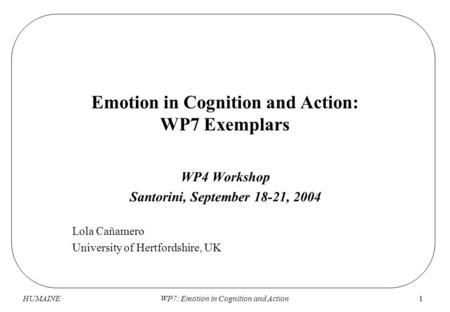 HUMAINEWP7: Emotion in Cognition and Action1 Emotion in Cognition and Action: WP7 Exemplars WP4 Workshop Santorini, September 18-21, 2004 Lola Cañamero.