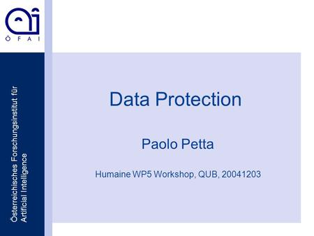 Österreichisches Forschungsinstitut für Artificial Intelligence Data Protection Paolo Petta Humaine WP5 Workshop, QUB, 20041203.