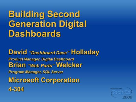 "Building Second Generation Digital Dashboards David ""Dashboard Dave"" Holladay Product Manager, Digital Dashboard Brian ""Web Parts"" Welcker Program Manager,"