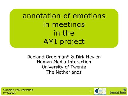 Humaine wp6 workshop 10/03/2005 1 annotation of emotions in meetings in the AMI project Roeland Ordelman* & Dirk Heylen Human Media Interaction University.