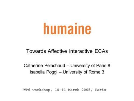 Towards Affective Interactive ECAs Catherine Pelachaud – University of Paris 8 Isabella Poggi – University of Rome 3 WP6 workshop, 10-11 March 2005, Paris.