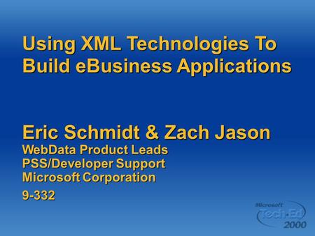 Using XML Technologies To Build eBusiness Applications Eric Schmidt & Zach Jason WebData Product Leads PSS/Developer Support Microsoft Corporation 9-332.