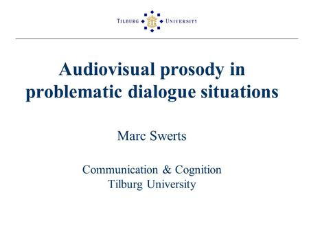 Audiovisual prosody in problematic dialogue situations Marc Swerts Communication & Cognition Tilburg University.