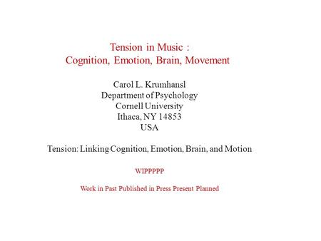 Tension in Music : Cognition, Emotion, Brain, Movement Carol L. Krumhansl Department of Psychology Cornell University Ithaca, NY 14853 USA Tension: Linking.