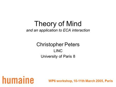 Theory of Mind and an application to ECA interaction Christopher Peters LINC University of Paris 8 WP6 workshop, 10-11th March 2005, Paris.