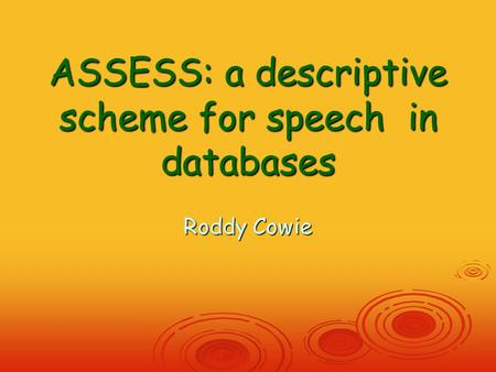 ASSESS: a descriptive scheme for speech in databases Roddy Cowie.