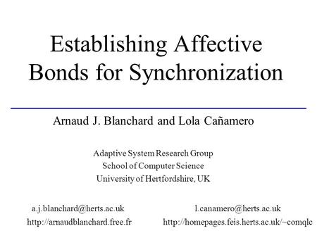 Establishing Affective Bonds for Synchronization Arnaud J. Blanchard and Lola Cañamero Adaptive System Research Group School of Computer Science University.