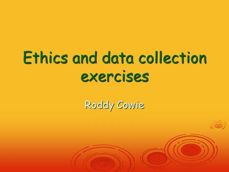 Ethics and data collection exercises Roddy Cowie.