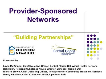 "Provider-Sponsored Networks ""Building Partnerships"" Presented by… Linda McKinnon, Chief Executive Officer, Central Florida Behavioral Health Network Bob."