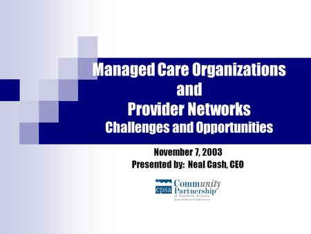 Managed Care Organizations and Provider Networks Challenges and Opportunities November 7, 2003 Presented by: Neal Cash, CEO.
