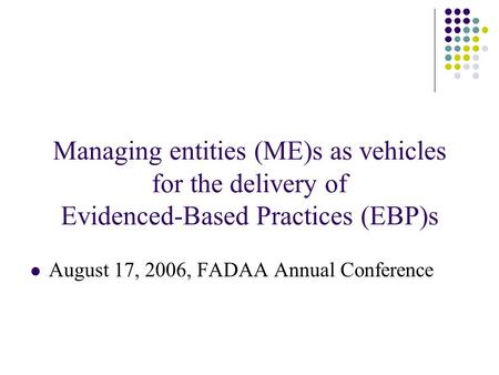 Managing entities (ME)s as vehicles for the delivery of Evidenced-Based Practices (EBP)s August 17, 2006, FADAA Annual Conference.