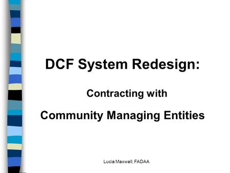 Lucia Maxwell, FADAA DCF System Redesign: Contracting with Community Managing Entities.