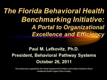 The Florida Behavioral Health Benchmarking Initiative: A Portal to Organizational Excellence and Efficiency Paul M. Lefkovitz, Ph.D. President, Behavioral.