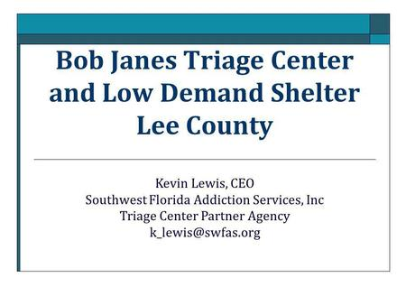 Bob Janes Triage Center and Low Demand Shelter Lee County Kevin Lewis, CEO Southwest Florida Addiction Services, Inc Triage Center Partner Agency