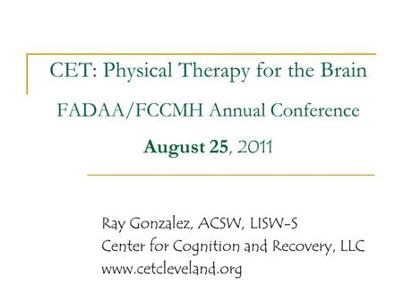 CET: Physical Therapy for the Brain FADAA/FCCMH Annual Conference August 25, 2011 Ray Gonzalez, ACSW, LISW-S Center for Cognition and Recovery, LLC www.cetcleveland.org.