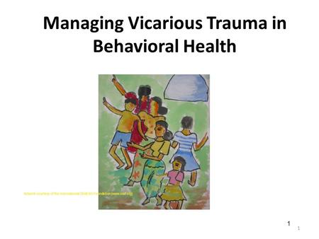 Managing Vicarious Trauma in Behavioral Health 1 Artwork courtesy of the International Child Art Foundation (www.icaf.org) 1.