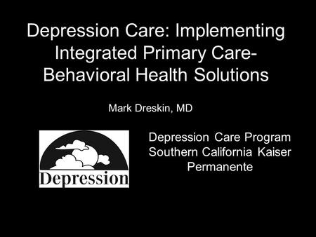 Depression Care: Implementing Integrated Primary Care- Behavioral Health Solutions Mark Dreskin, MD Depression Care Program Southern California Kaiser.