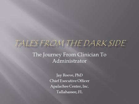 The Journey From Clinician To Administrator Jay Reeve, PhD Chief Executive Officer Apalachee Center, Inc. Tallahassee, FL.