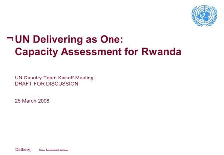 UN Delivering as One: Capacity Assessment for Rwanda UN Country Team Kickoff Meeting DRAFT FOR DISCUSSION 25 March 2008.