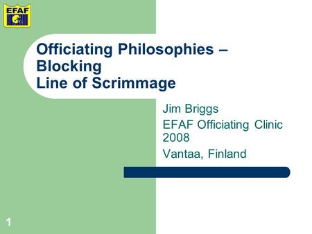 Officiating Philosophies – Blocking Line of Scrimmage Jim Briggs EFAF Officiating Clinic 2008 Vantaa, Finland 1.