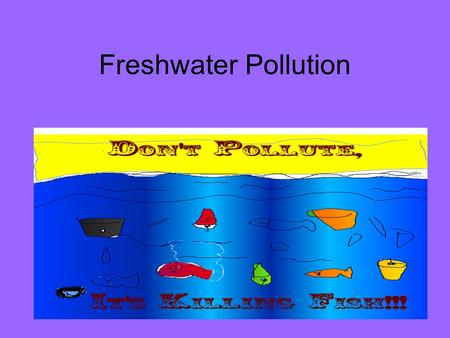 Freshwater Pollution. What Is Pollution? Water pollution- The addition of any substance that has a negative effect on water or the things that depend.
