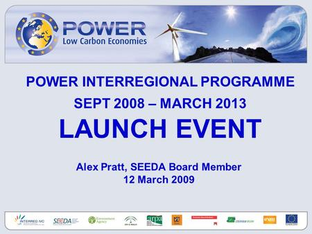 POWER INTERREGIONAL PROGRAMME SEPT 2008 – MARCH 2013 LAUNCH EVENT Alex Pratt, SEEDA Board Member 12 March 2009.