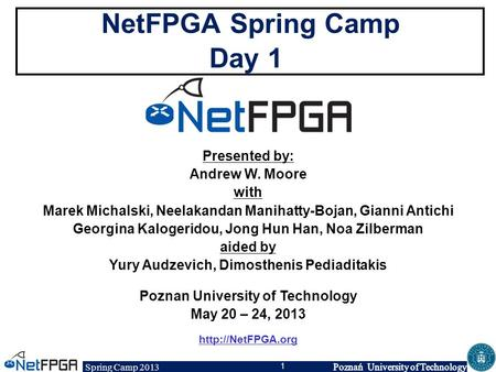 Spring Camp 2013 1 NetFPGA Spring Camp Day 1 Presented by: Andrew W. Moore with Marek Michalski, Neelakandan Manihatty-Bojan, Gianni Antichi Georgina Kalogeridou,