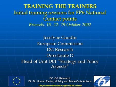 EC -DG Research Dir. D : Human Factor, Mobility and Marie Curie Actions The provided information might still be revised TRAINING THE TRAINERS Initial training.