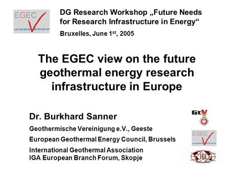 The EGEC view on the future geothermal energy research infrastructure in Europe Dr. Burkhard Sanner Geothermische Vereinigung e.V., Geeste European Geothermal.