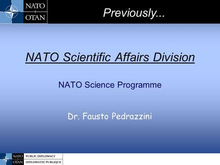 NATO Scientific Affairs Division NATO Science Programme Dr. Fausto Pedrazzini Previously...