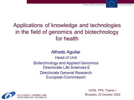 Science, research and developmentEuropean Commission LIFE SCIENCES, GENOMICS AND BIOTECHNOLOGY FOR HEALTH Applications of knowledge and technologies in.