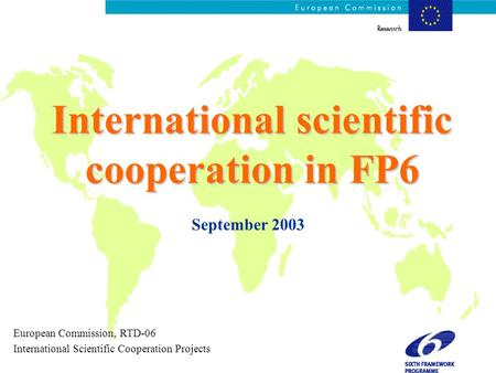 International scientific cooperation in FP6 September 2003 European Commission, RTD-06 International Scientific Cooperation Projects.